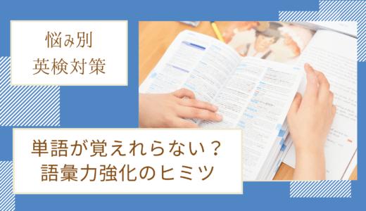 【悩み別英検対策】単語が覚えられない?語彙力強化のヒミツ